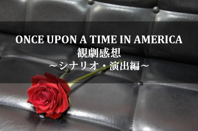 ONCE UPON A TIME IN AMERICA 観劇感想 ~シナリオ・演出編~